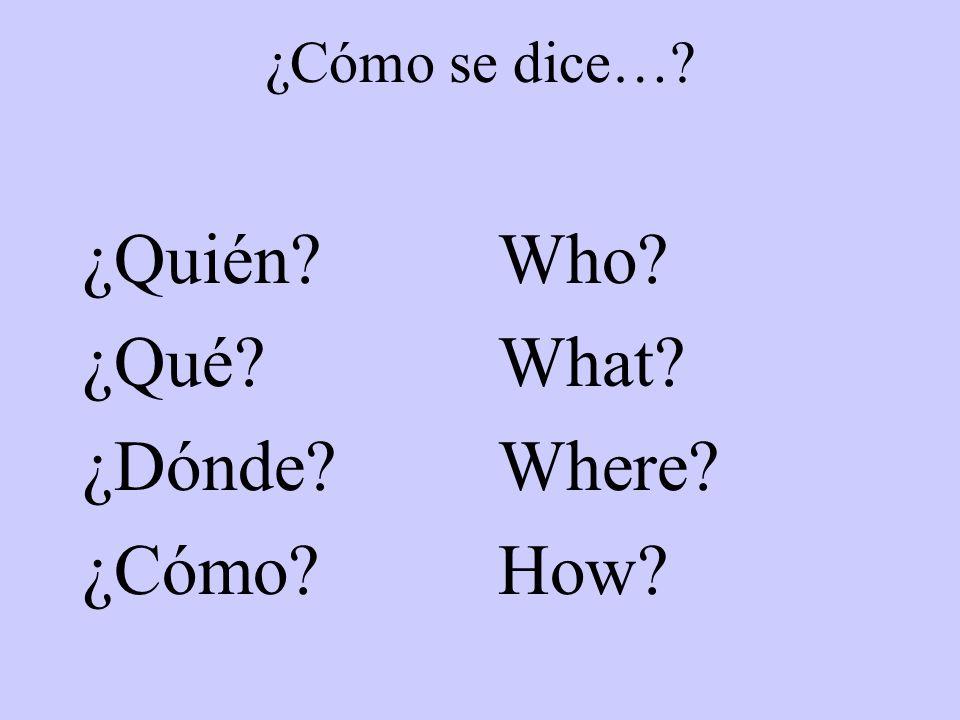 ¿Cómo se dice…? ¿Quién? ¿Qué? ¿Dónde? ¿Cómo? Who? What? Where? How?