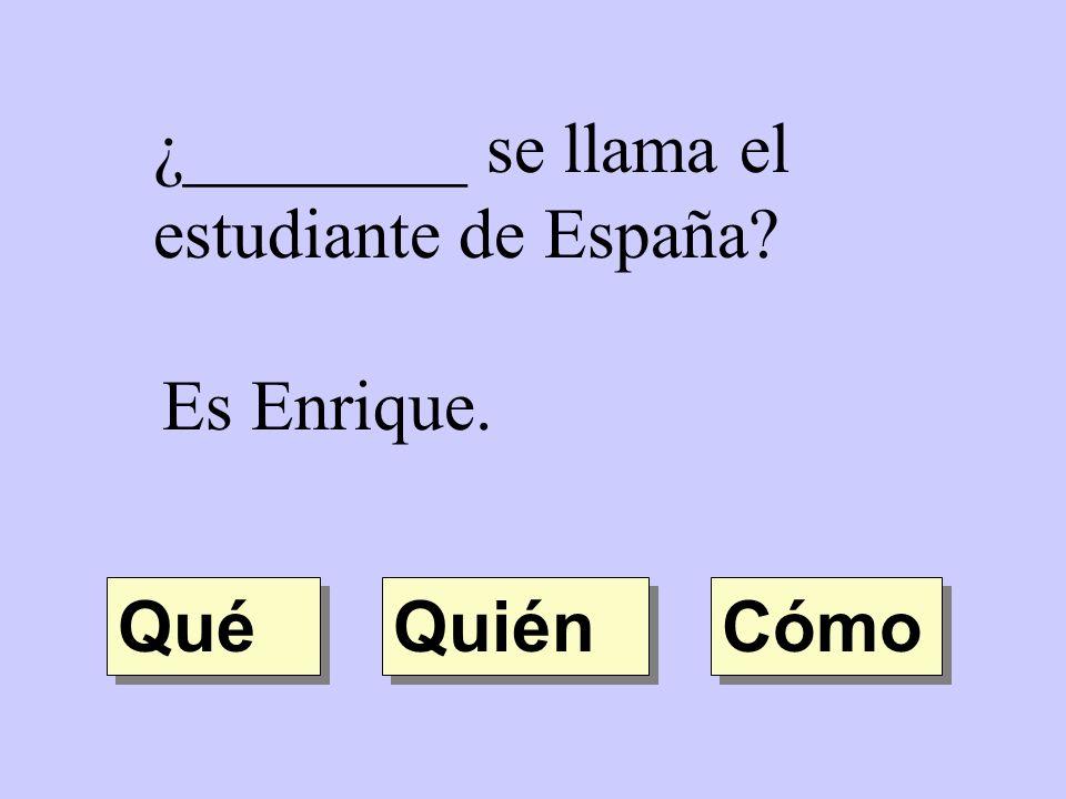 ¿________ se llama el estudiante de España? Es Enrique. Quién Qué Cómo