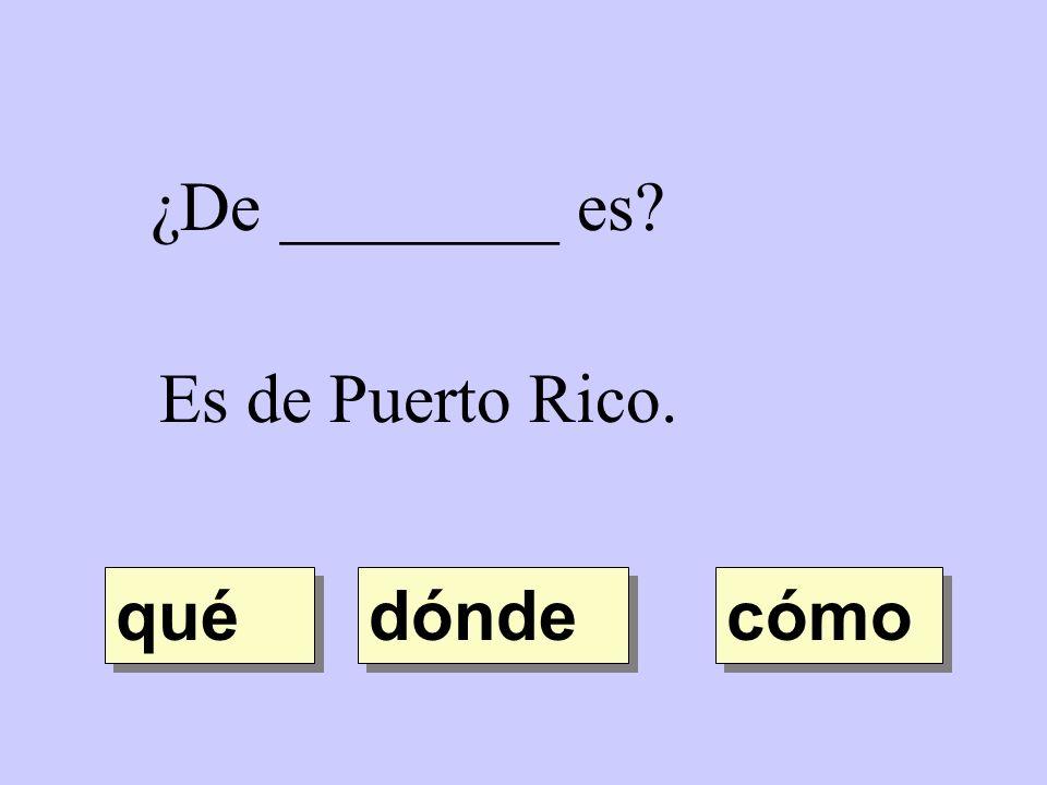 ¿De ________ es? Es de Puerto Rico. dónde qué cómo