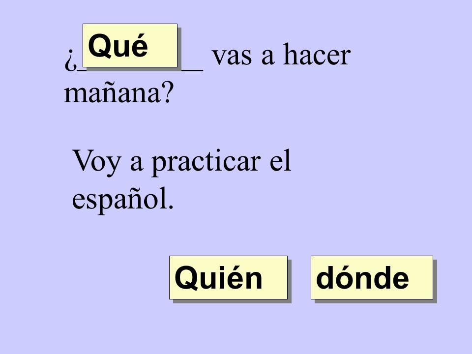 ¿________ vas a hacer mañana? Quién Qué dónde Voy a practicar el español.