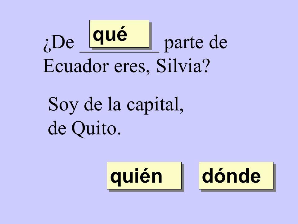 ¿De ________ parte de Ecuador eres, Silvia? Soy de la capital, de Quito. quién qué dónde