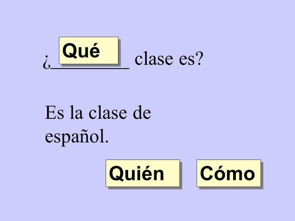 ¿________ clase es? Es la clase de español. Quién Qué Cómo
