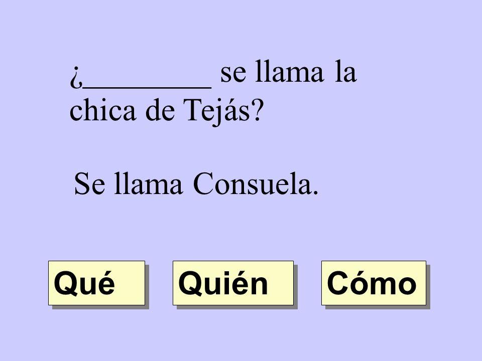¿________ se llama la chica de Tejás? Se llama Consuela. Quién Qué Cómo