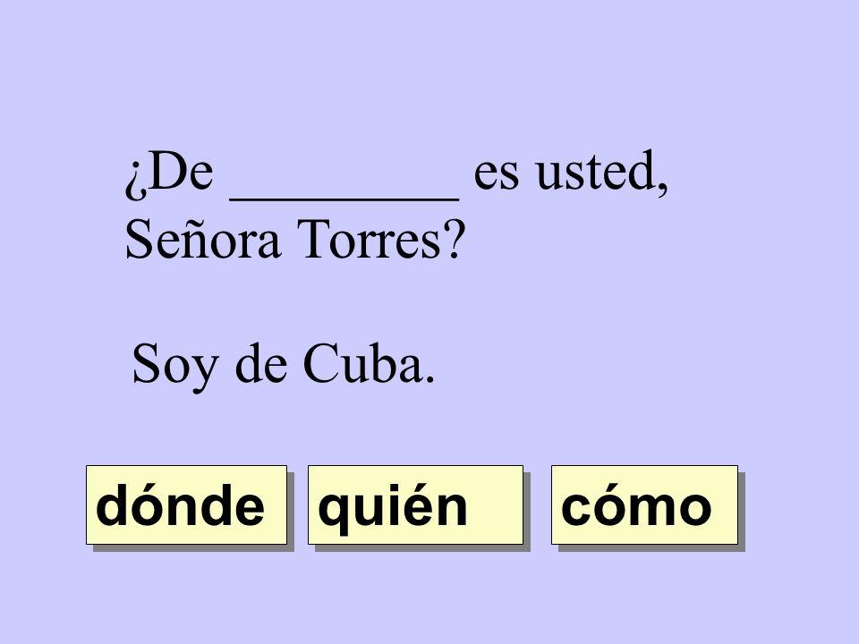 ¿De ________ es usted, Señora Torres? Soy de Cuba. quién dónde cómo
