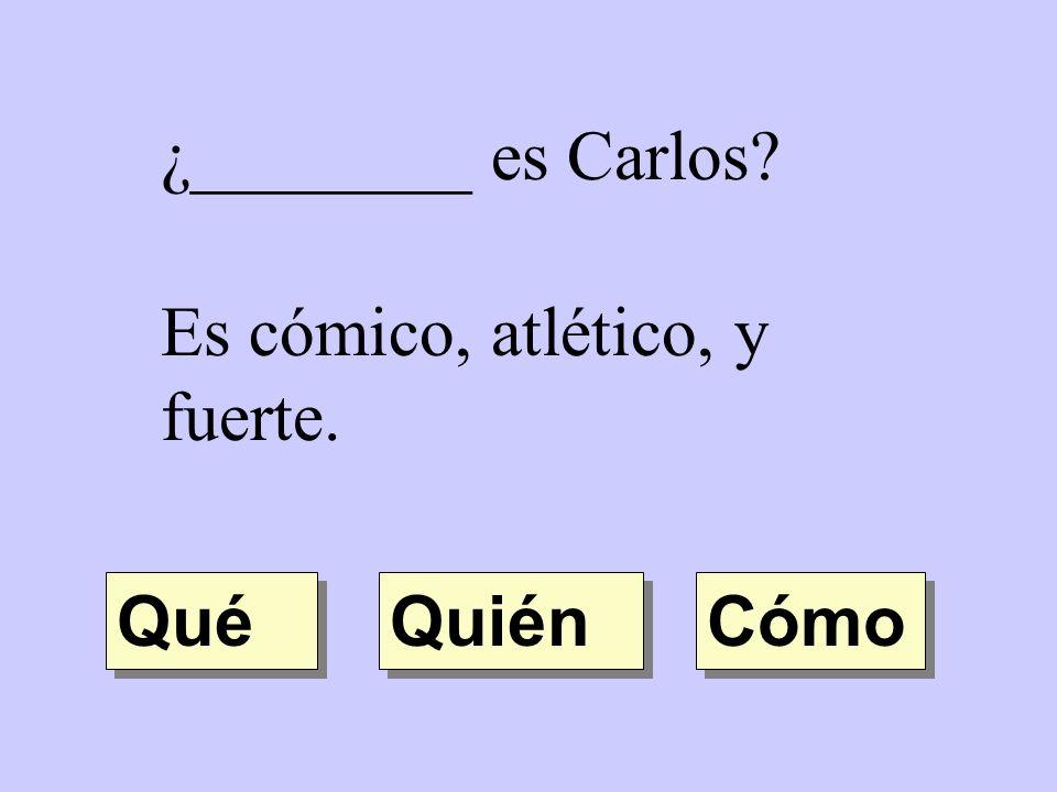 ¿________ es Carlos? Es cómico, atlético, y fuerte. Quién Qué Cómo