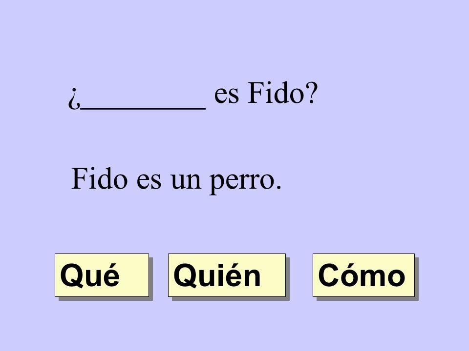 ¿________ es Fido? Fido es un perro. Quién Cómo Qué