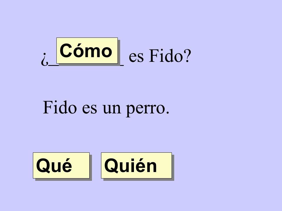¿________ es Fido? Fido es un perro. Quién Qué Cómo