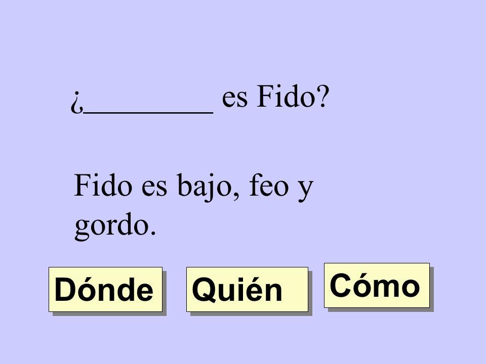 ¿________ es Fido? Fido es bajo, feo y gordo. Quién Dónde Cómo