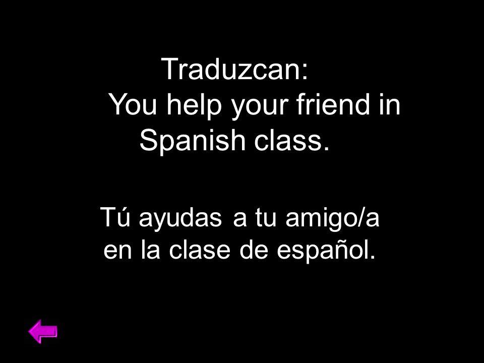 Traduzcan: You help your friend in Spanish class. Tú ayudas a tu amigo/a en la clase de español.