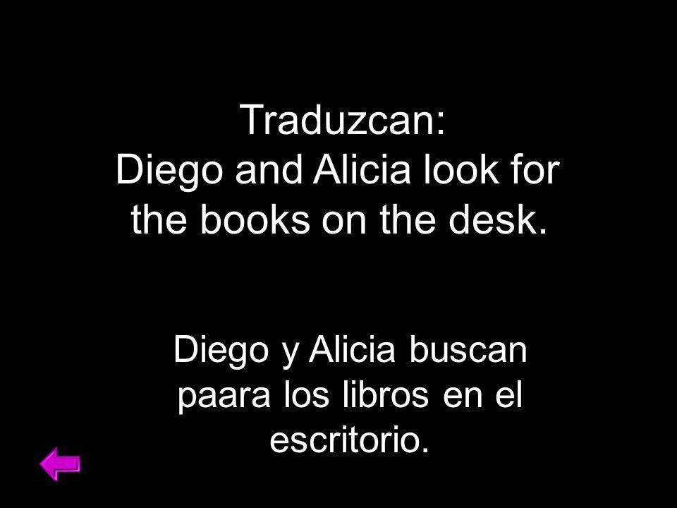Traduzcan: Diego and Alicia look for the books on the desk. Diego y Alicia buscan paara los libros en el escritorio.