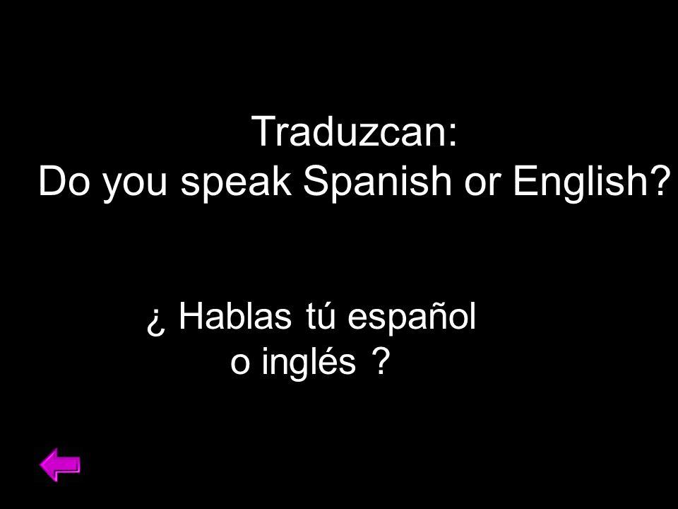 Traduzcan: Do you speak Spanish or English ¿ Hablas tú español o inglés