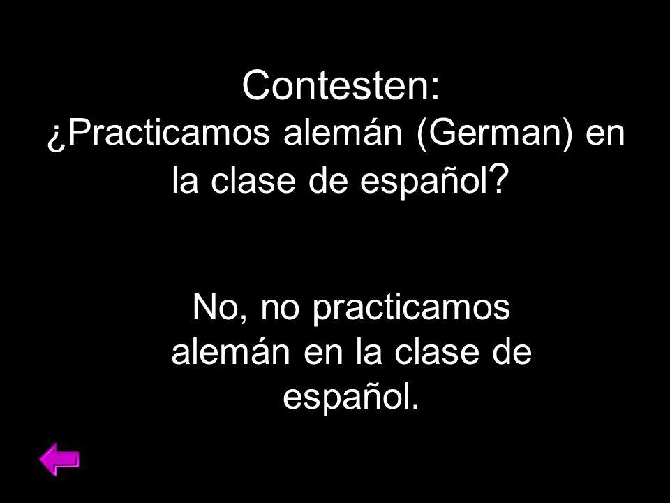 Contesten: ¿Practicamos alemán (German) en la clase de español .