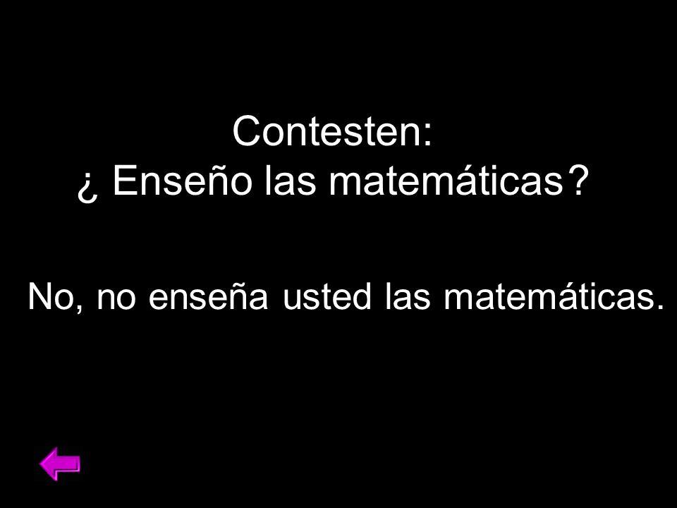Contesten: ¿ Enseño las matemáticas No, no enseña usted las matemáticas.