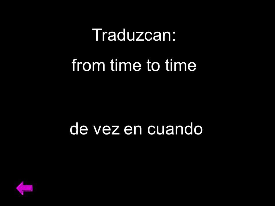 Traduzcan: from time to time de vez en cuando