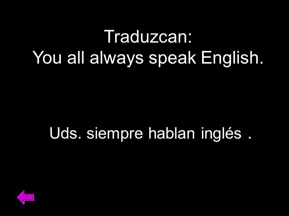 Traduzcan: You all always speak English. Uds. siempre hablan inglés.