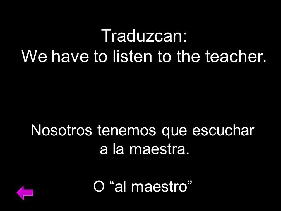 Traduzcan: We have to listen to the teacher. Nosotros tenemos que escuchar a la maestra.