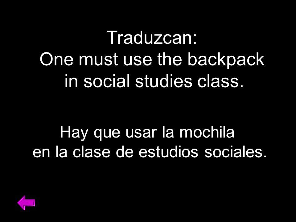 Traduzcan: One must use the backpack in social studies class. Hay que usar la mochila en la clase de estudios sociales.
