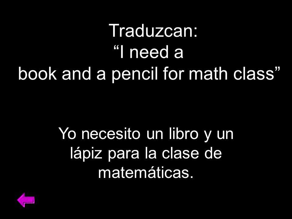 Traduzcan: I need a book and a pencil for math class Yo necesito un libro y un lápiz para la clase de matemáticas.