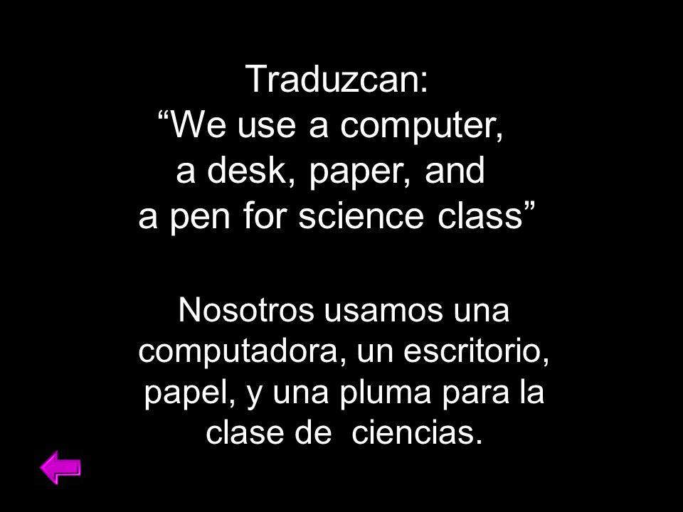 Traduzcan: We use a computer, a desk, paper, and a pen for science class Nosotros usamos una computadora, un escritorio, papel, y una pluma para la clase de ciencias.