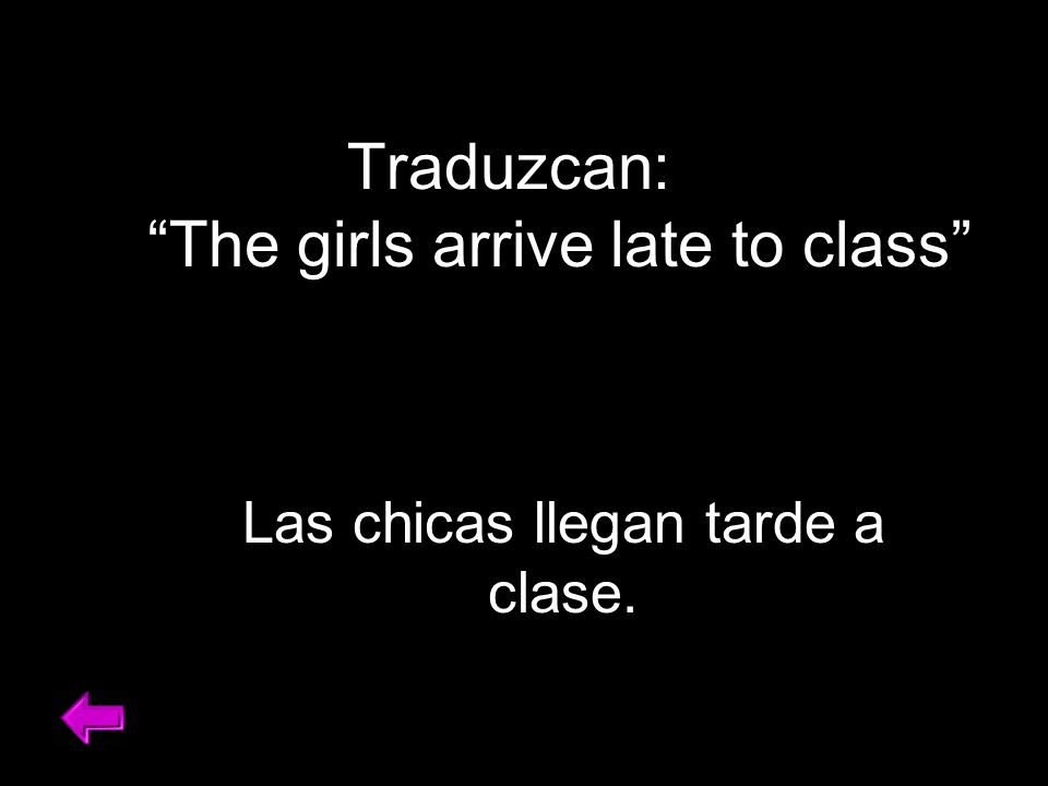 Traduzcan: The girls arrive late to class Las chicas llegan tarde a clase.