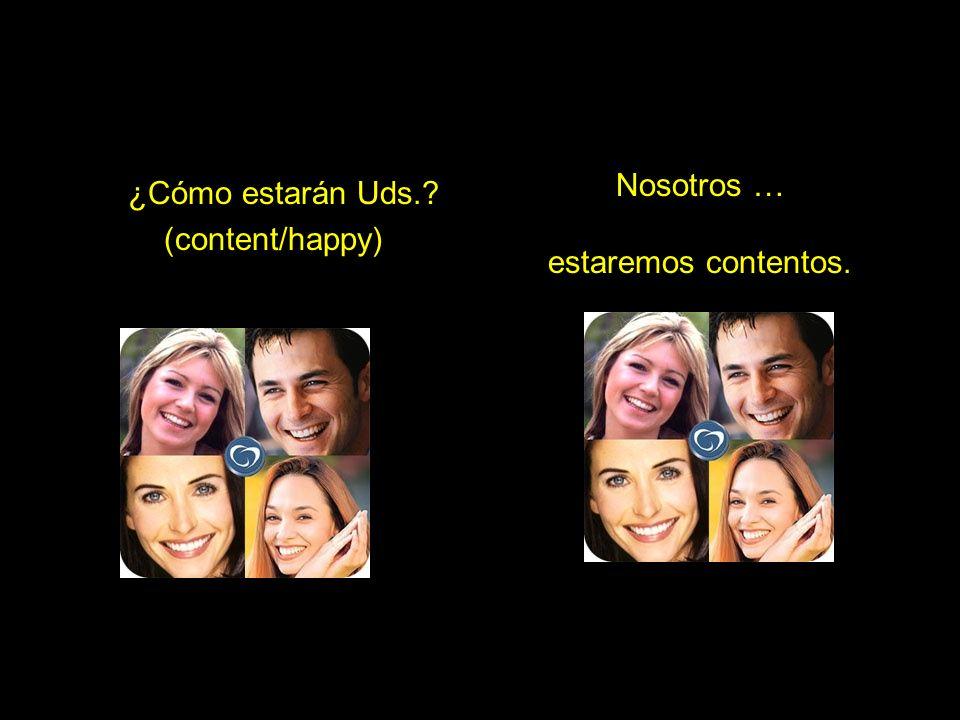 ¿Cómo estarán Uds.? (content/happy) Nosotros … estaremos contentos.
