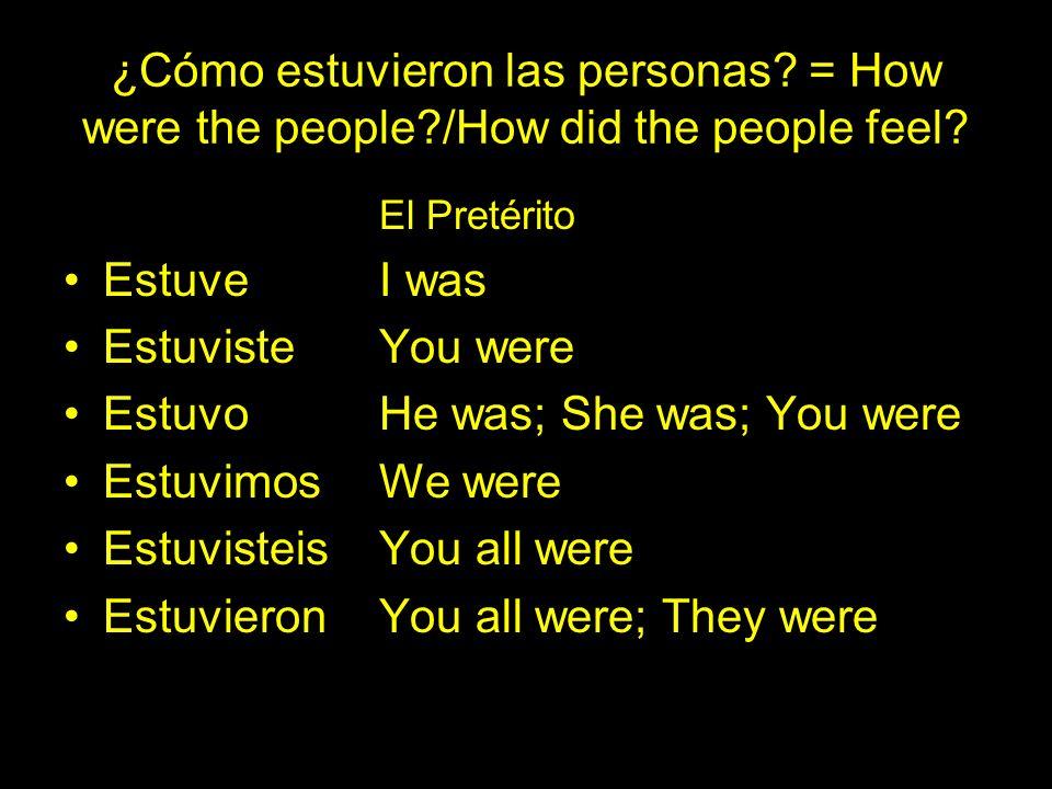 ¿Cómo estuvieron las personas? = How were the people?/How did the people feel? El Pretérito EstuveI was Estuviste You were EstuvoHe was; She was; You