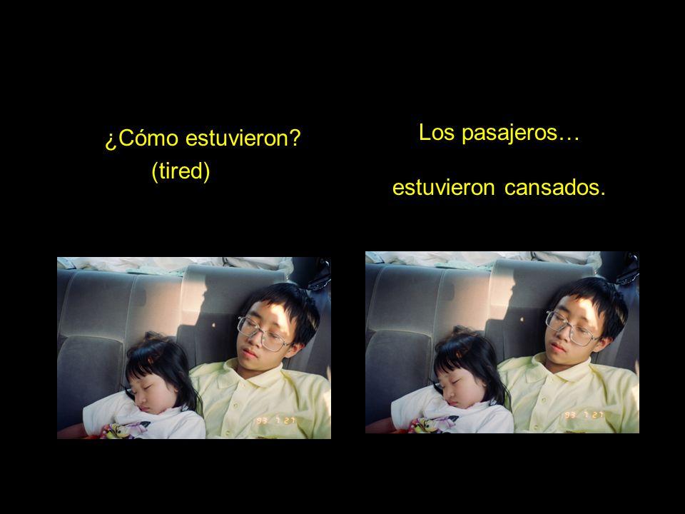 ¿Cómo estuvieron? (tired) Los pasajeros… estuvieron cansados.