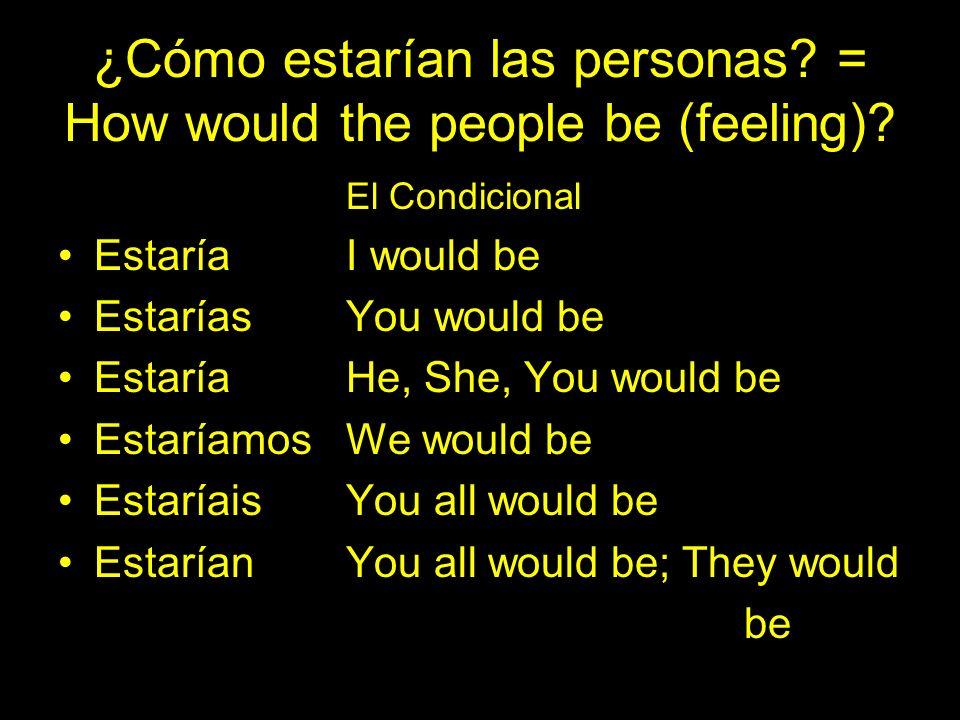 ¿Cómo estarían las personas? = How would the people be (feeling)? El Condicional EstaríaI would be Estarías You would be EstaríaHe, She, You would be