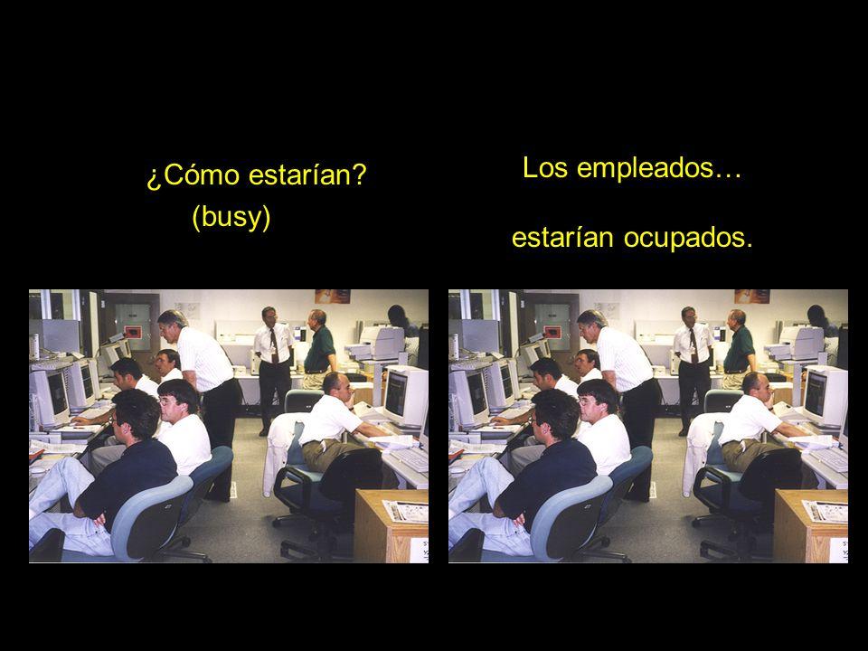 ¿Cómo estarían? (busy) Los empleados… estarían ocupados.