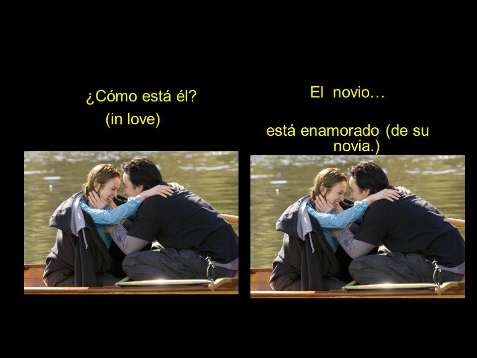 ¿Cómo está él? (in love) El novio… está enamorado (de su novia.)