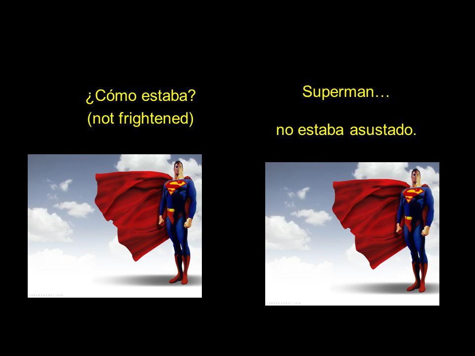 ¿Cómo estaba? (not frightened) Superman… no estaba asustado.