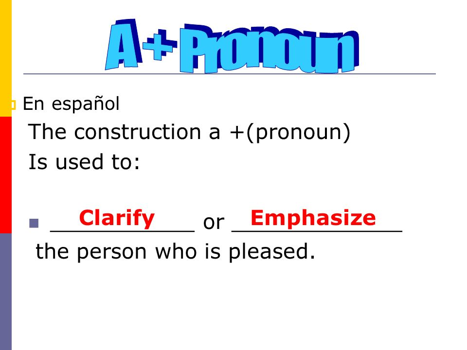 En español The construction a +(pronoun) Is used to: ___________ or _____________ the person who is pleased. ClarifyEmphasize
