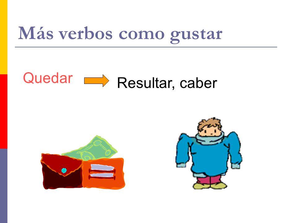 Más verbos como gustar Quedar Resultar, caber