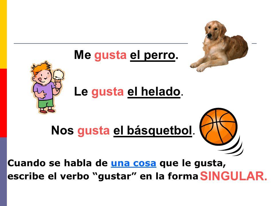 Cuando se habla de una cosa que le gusta, escribe el verbo gustar en la forma SINGULAR. Me gusta el perro. Le gusta el helado. Nos gusta el básquetbol