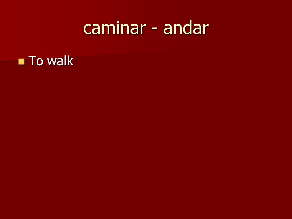 caminar - andar To walk To walk