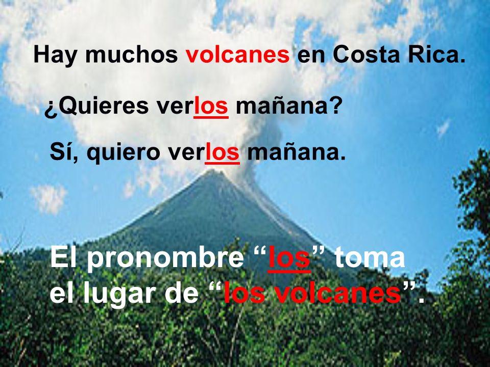 Hay muchos volcanes en Costa Rica. El objeto directo es… Los volcanes Sí, quiero ver los volcanes mañana. ¿Quieres ver los volcanes mañana?