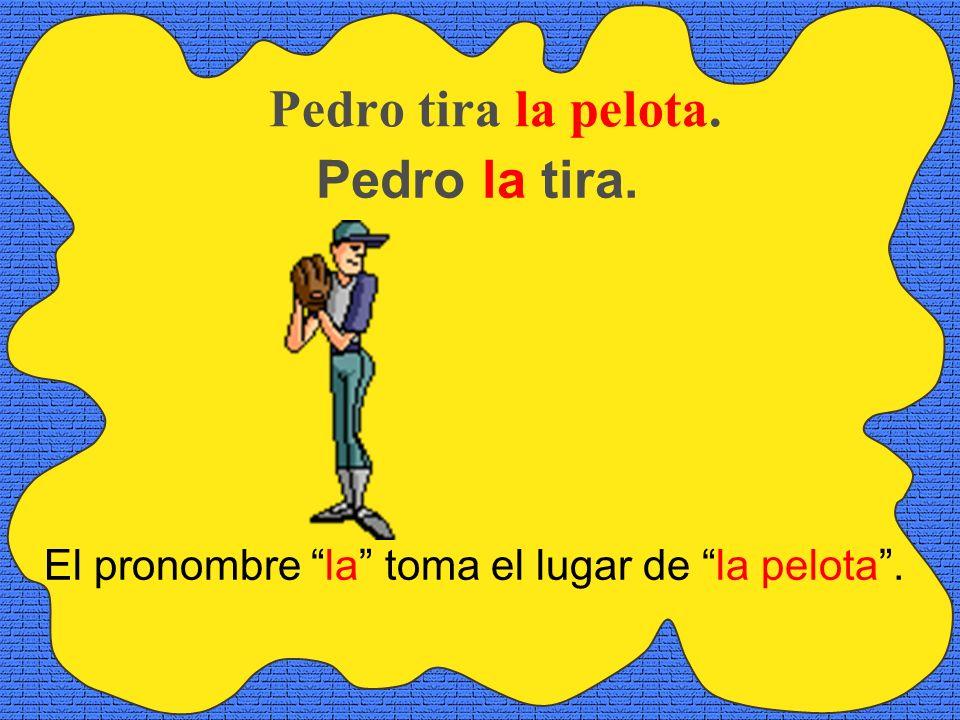 Pedro tira la pelota. Pedro la tira. El pronombre la toma el lugar de la pelota.