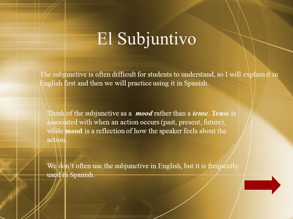 El Subjuntivo The subjunctive is often difficult for students to understand, so I will explain it in English first and then we will practice using it in Spanish.