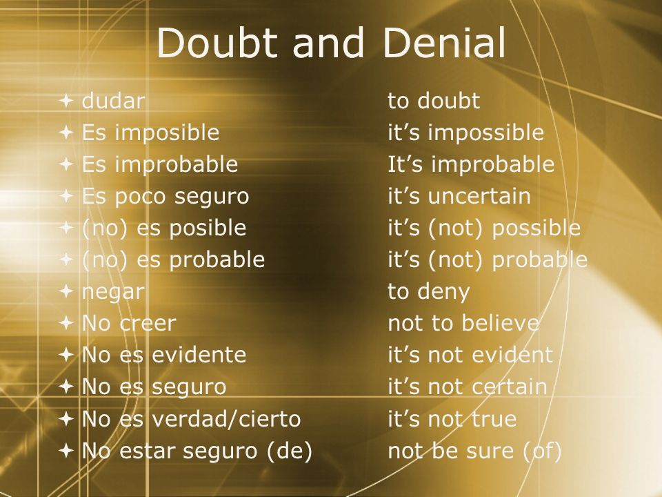 Doubt and Denial Use the subjunctive to express uncertainty or denial. ¡Ejemplo! No creo que él nos quiera engañar. Dudan que eso sea un buen tratamie
