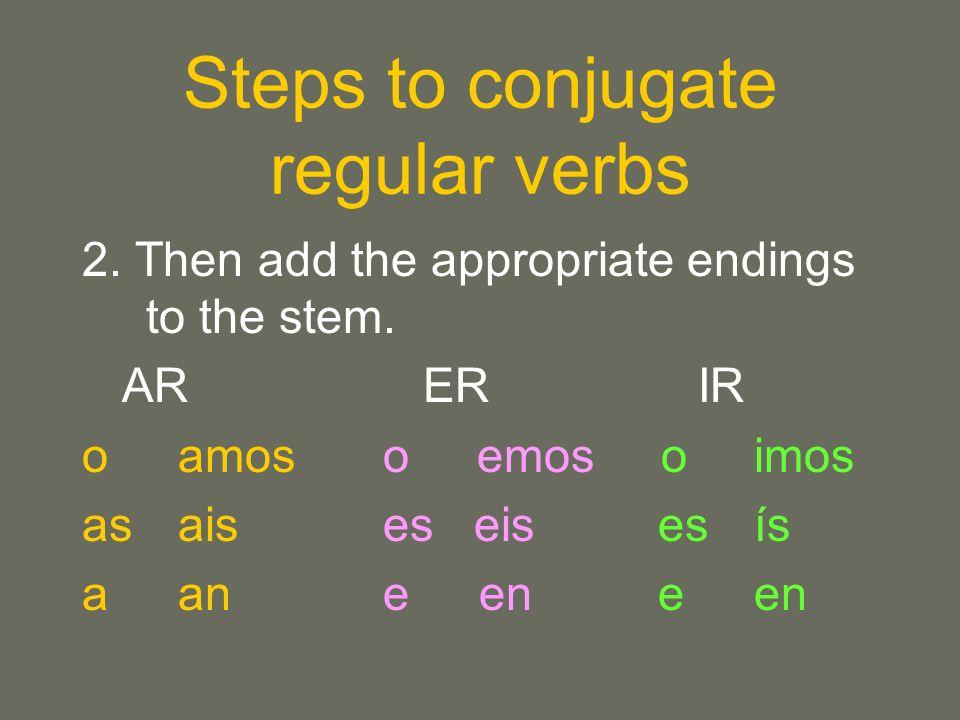 Steps to conjugate regular verbs 2. Then add the appropriate endings to the stem. AR ER IR oamos o emos o imos asais es eis es ís aan e eneen