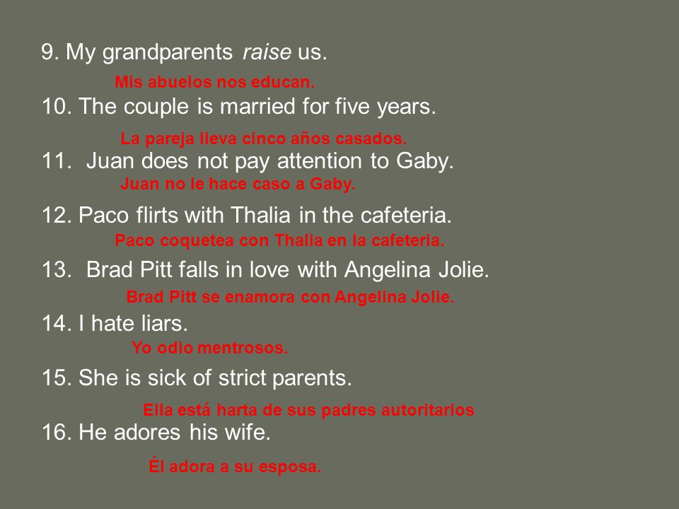9. My grandparents raise us. 10. The couple is married for five years. 11.Juan does not pay attention to Gaby. 12. Paco flirts with Thalia in the cafe