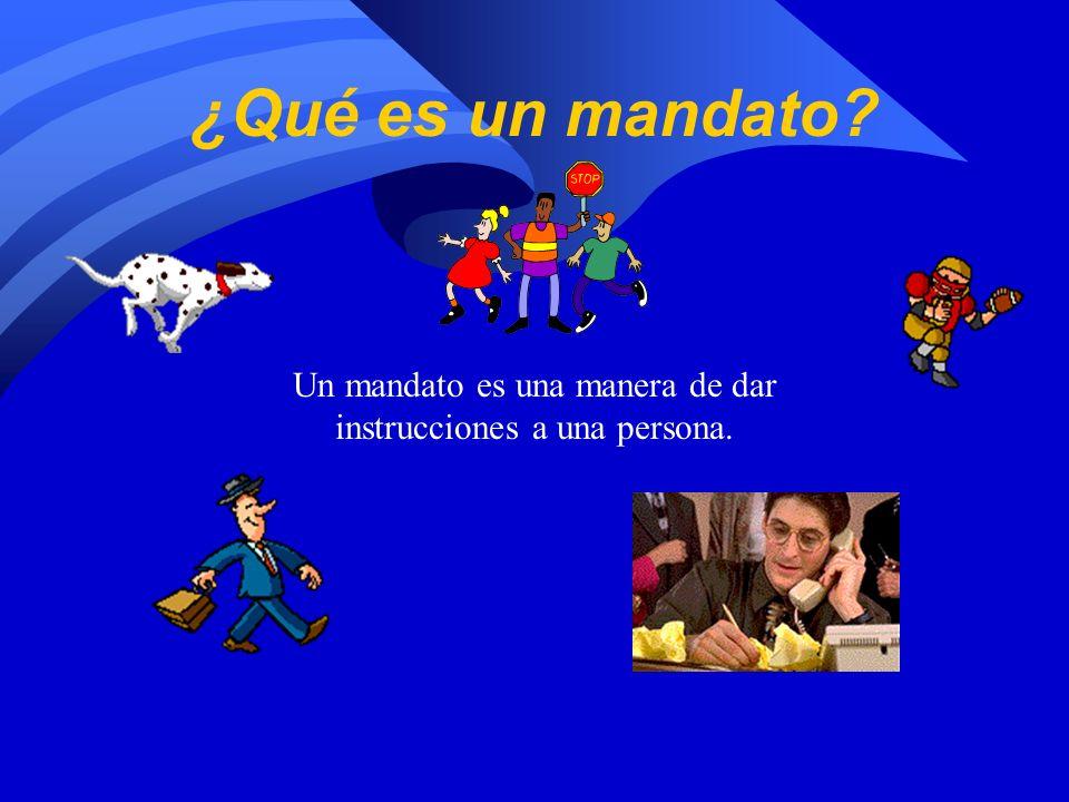 ¿Qué es un mandato? Un mandato es una manera de dar instrucciones a una persona.