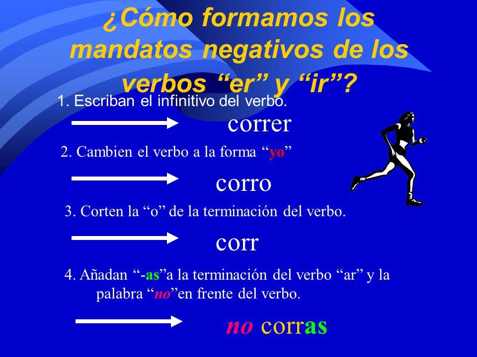 ¿Cómo formamos los mandatos negativos de los verbos ar? 1. Escriban el infinitivo del verbo. cantar canto cant no cantes 2. Cambien el verbo a la form