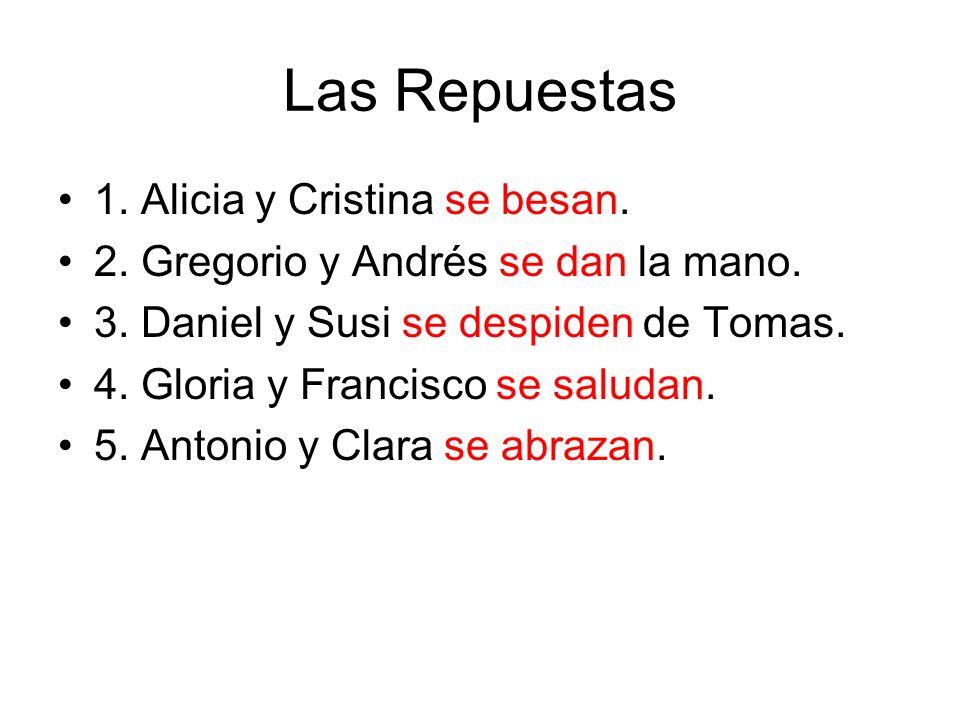 Las Repuestas 1. Alicia y Cristina se besan. 2. Gregorio y Andrés se dan la mano. 3. Daniel y Susi se despiden de Tomas. 4. Gloria y Francisco se salu