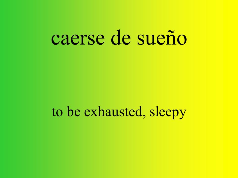caerse de sueño to be exhausted, sleepy