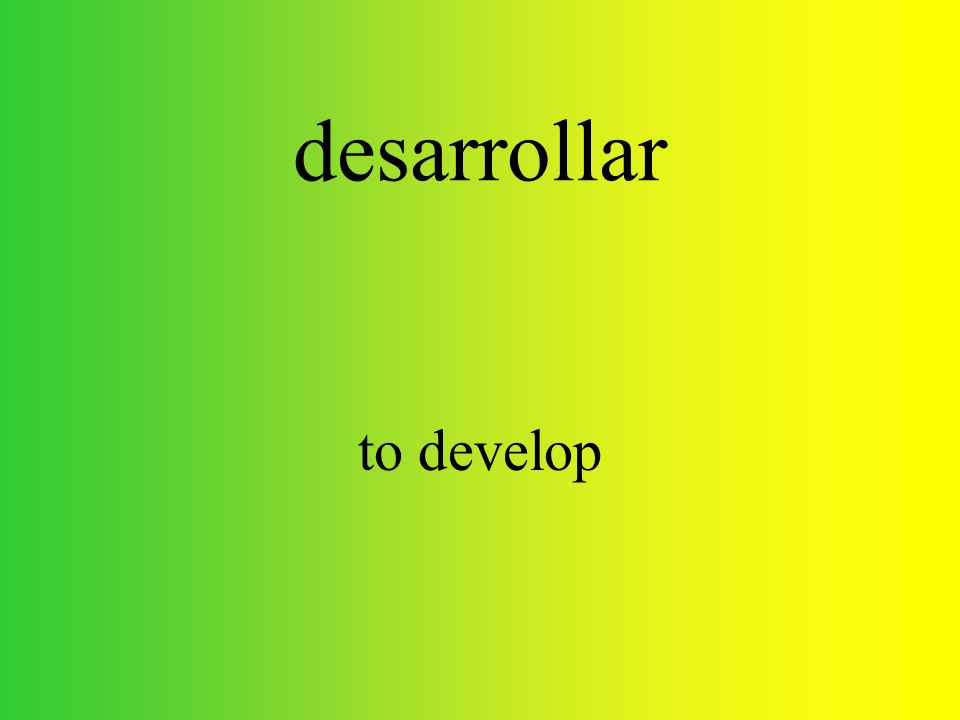 desarrollar to develop