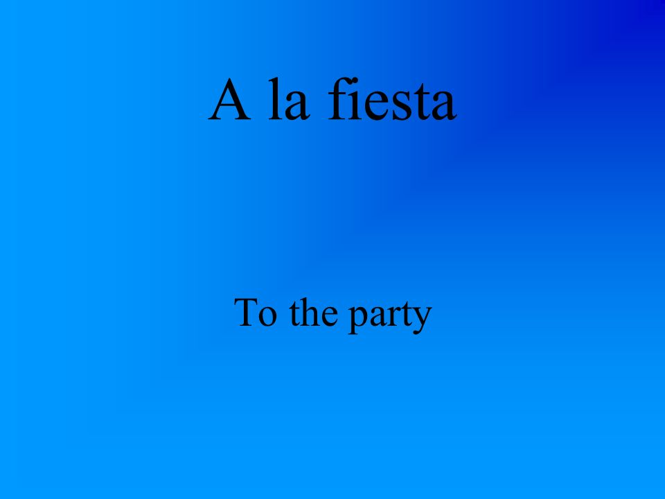 A la fiesta To the party