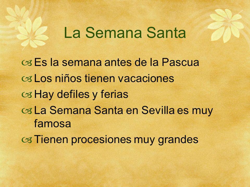 La Semana Santa Es la semana antes de la Pascua Los niños tienen vacaciones Hay defiles y ferias La Semana Santa en Sevilla es muy famosa Tienen procesiones muy grandes