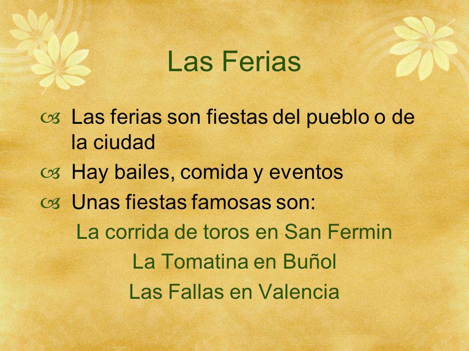 Las Ferias Las ferias son fiestas del pueblo o de la ciudad Hay bailes, comida y eventos Unas fiestas famosas son: La corrida de toros en San Fermin La Tomatina en Buñol Las Fallas en Valencia
