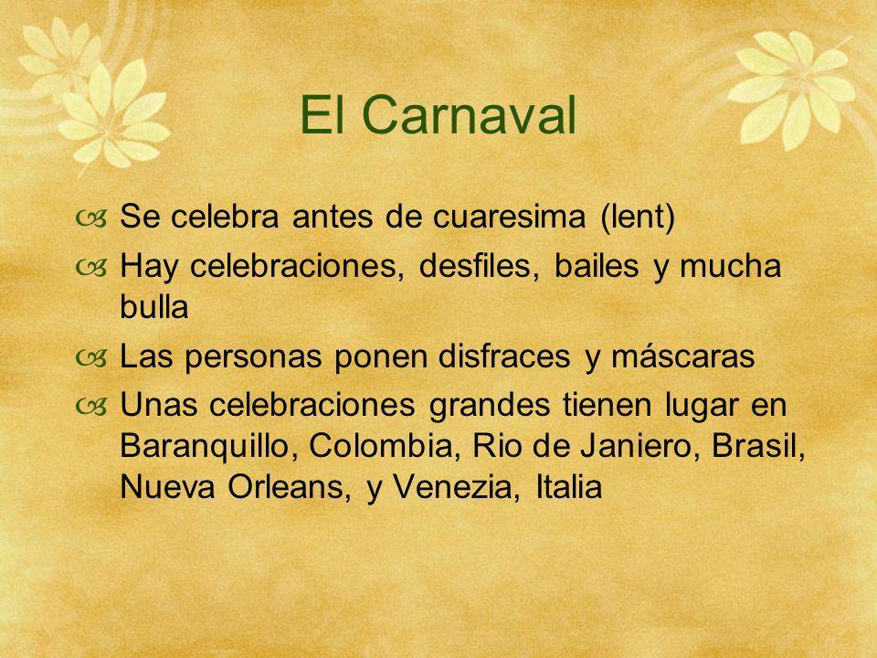 El Carnaval Se celebra antes de cuaresima (lent) Hay celebraciones, desfiles, bailes y mucha bulla Las personas ponen disfraces y máscaras Unas celebr